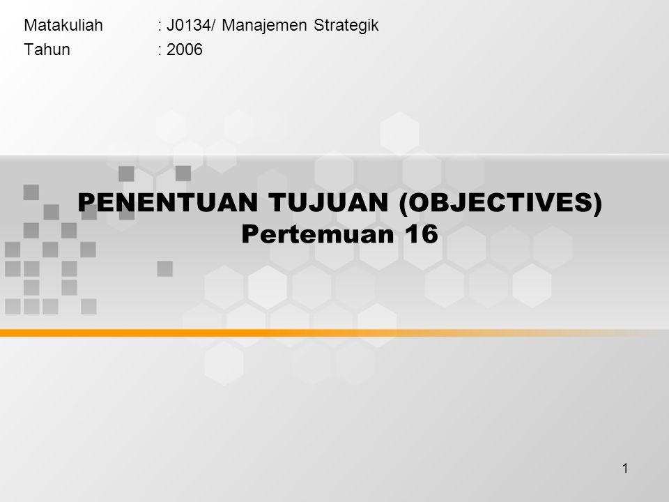 1 PENENTUAN TUJUAN (OBJECTIVES) Pertemuan 16 Matakuliah: J0134/ Manajemen Strategik Tahun: 2006