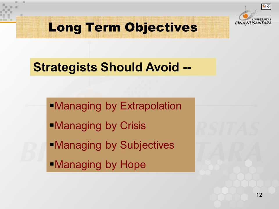 12 Long Term Objectives Strategists Should Avoid --  Managing by Extrapolation  Managing by Crisis  Managing by Subjectives  Managing by Hope