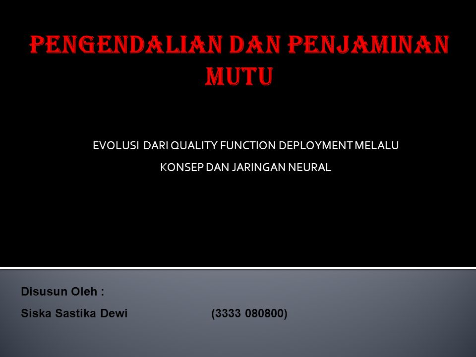EVOLUSI DARI QUALITY FUNCTION DEPLOYMENT MELALU KONSEP DAN JARINGAN NEURAL Disusun Oleh : Siska Sastika Dewi(3333 080800)