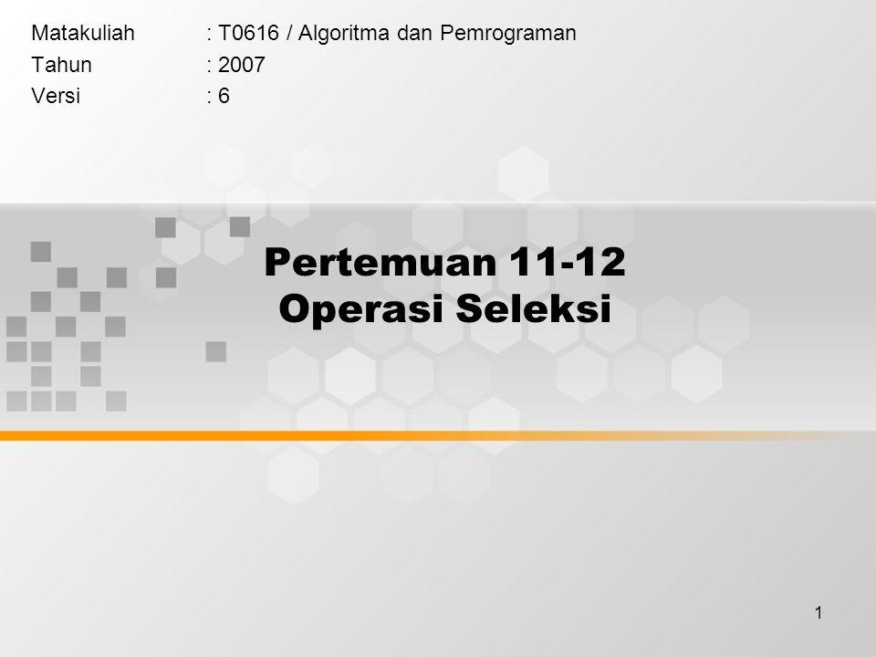 1 Pertemuan 11-12 Operasi Seleksi Matakuliah: T0616 / Algoritma dan Pemrograman Tahun: 2007 Versi: 6