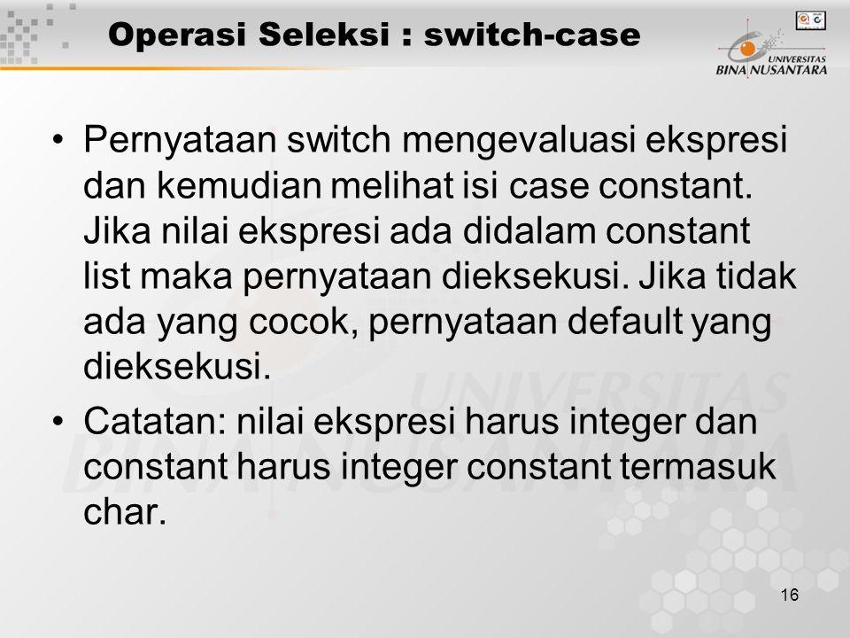 16 Operasi Seleksi : switch-case Pernyataan switch mengevaluasi ekspresi dan kemudian melihat isi case constant. Jika nilai ekspresi ada didalam const