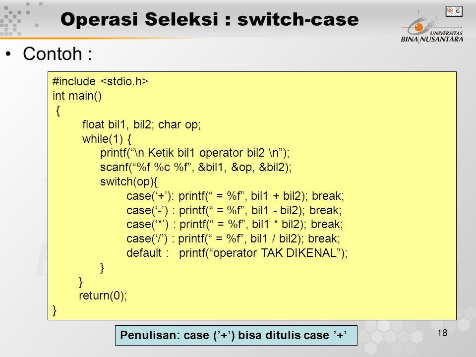 """18 Operasi Seleksi : switch-case Contoh : #include int main() { float bil1, bil2; char op; while(1) { printf(""""\n Ketik bil1 operator bil2 \n""""); scanf("""