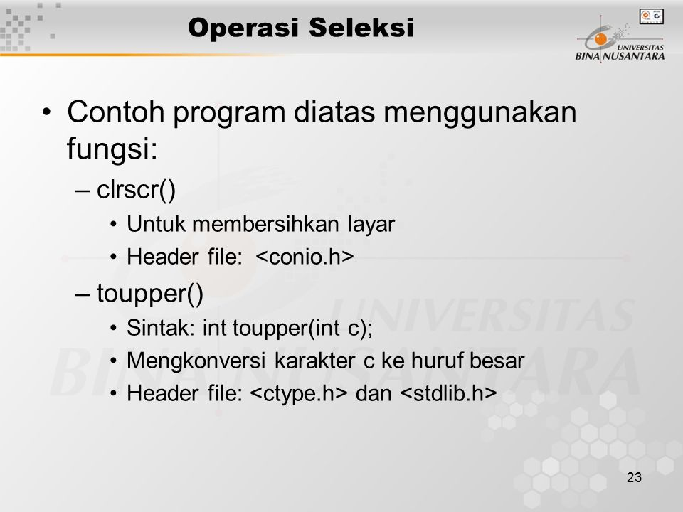 23 Operasi Seleksi Contoh program diatas menggunakan fungsi: –clrscr() Untuk membersihkan layar Header file: –toupper() Sintak: int toupper(int c); Me