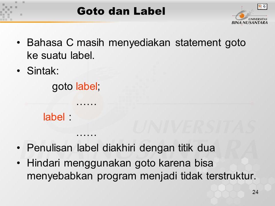 24 Goto dan Label Bahasa C masih menyediakan statement goto ke suatu label. Sintak: goto label; …… label : …… Penulisan label diakhiri dengan titik du