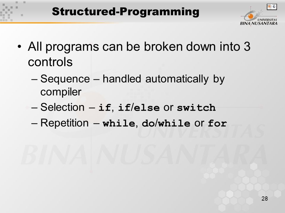 28 Structured-Programming All programs can be broken down into 3 controls –Sequence – handled automatically by compiler –Selection – if, if / else or