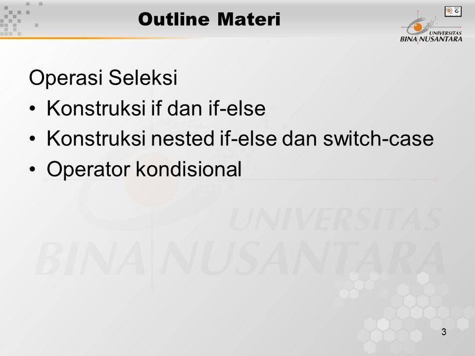 3 Outline Materi Operasi Seleksi Konstruksi if dan if-else Konstruksi nested if-else dan switch-case Operator kondisional