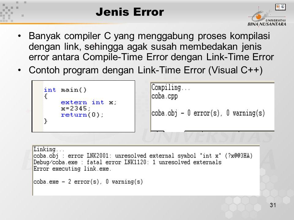 31 Jenis Error Banyak compiler C yang menggabung proses kompilasi dengan link, sehingga agak susah membedakan jenis error antara Compile-Time Error de