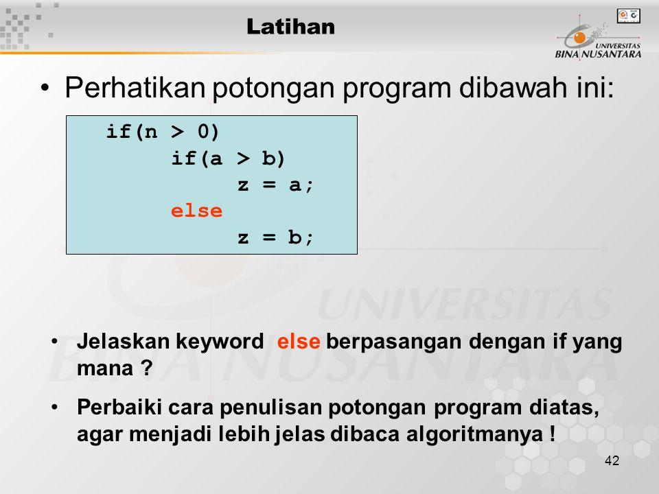 42 Latihan Perhatikan potongan program dibawah ini: if(n > 0) if(a > b) z = a; else z = b; Jelaskan keyword else berpasangan dengan if yang mana ? Per