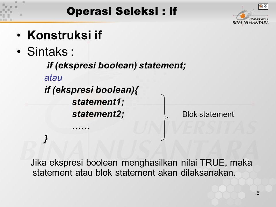 5 Operasi Seleksi : if Konstruksi if Sintaks : if (ekspresi boolean) statement; atau if (ekspresi boolean){ statement1; statement2; Blok statement ……