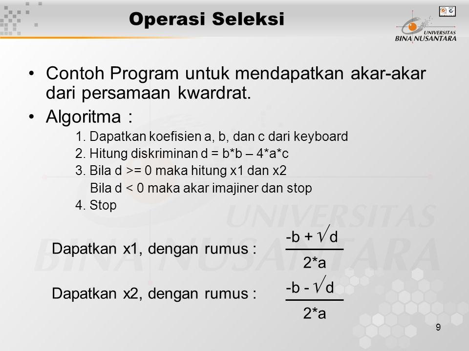 9 Operasi Seleksi Contoh Program untuk mendapatkan akar-akar dari persamaan kwardrat. Algoritma : 1. Dapatkan koefisien a, b, dan c dari keyboard 2. H