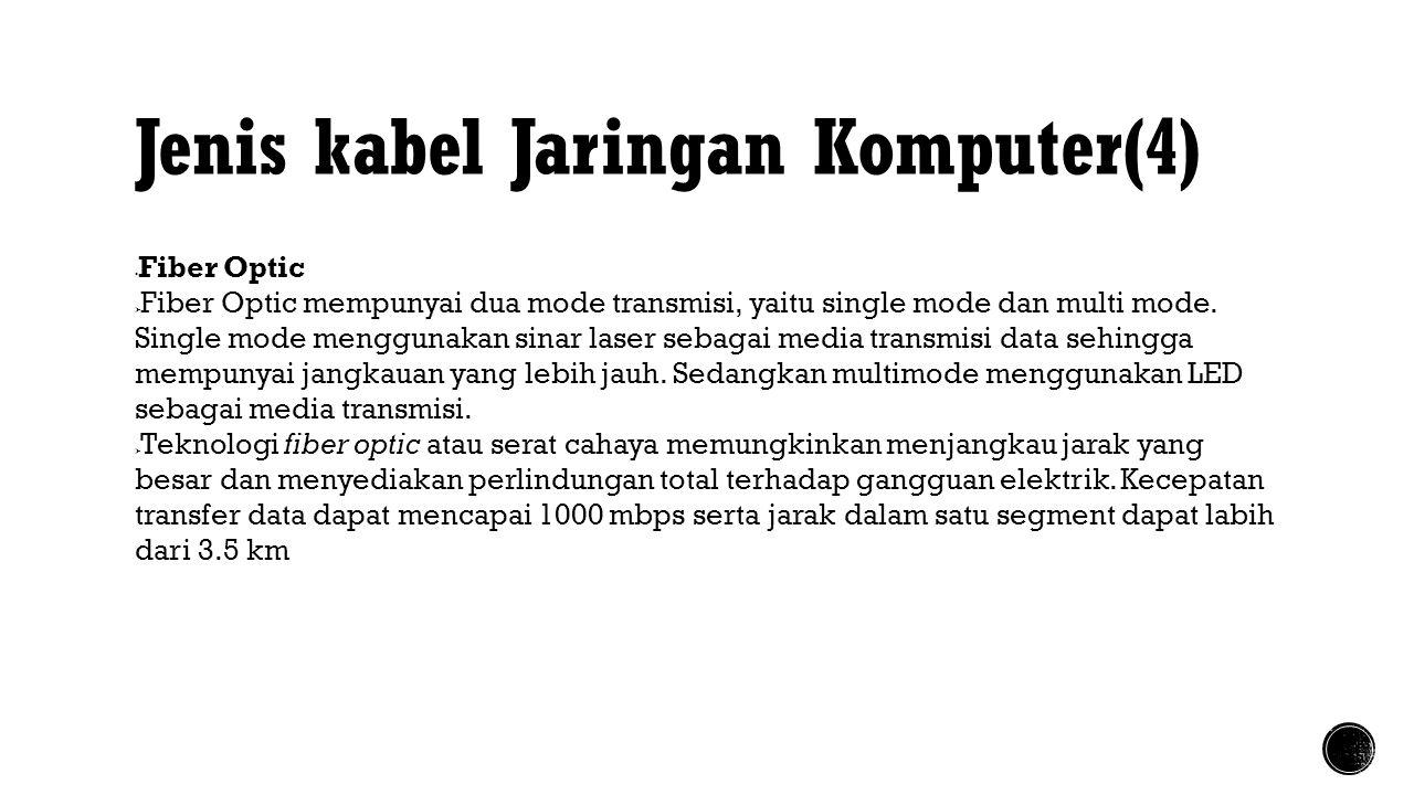 Jenis kabel Jaringan Komputer(4)  Fiber Optic  Fiber Optic mempunyai dua mode transmisi, yaitu single mode dan multi mode. Single mode menggunakan s