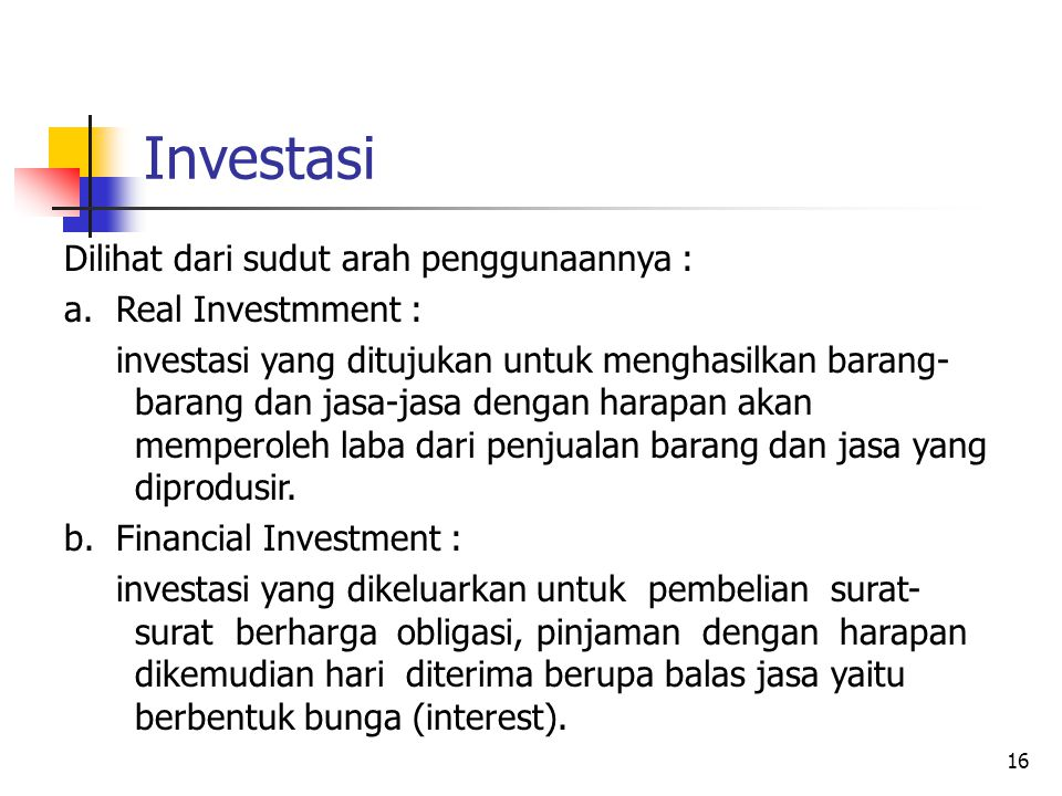 16 Investasi Dilihat dari sudut arah penggunaannya : a.Real Investmment : investasi yang ditujukan untuk menghasilkan barang- barang dan jasa-jasa den