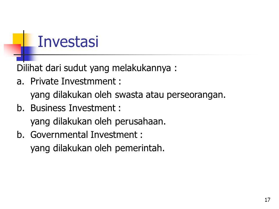 17 Investasi Dilihat dari sudut yang melakukannya : a.Private Investmment : yang dilakukan oleh swasta atau perseorangan. b.Business Investment : yang