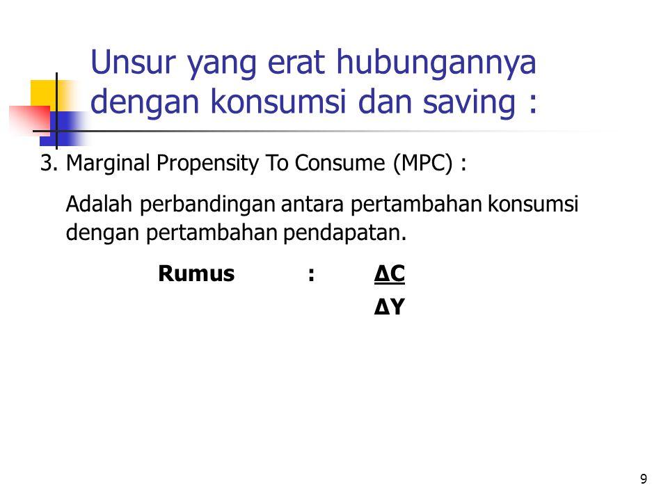 9 Unsur yang erat hubungannya dengan konsumsi dan saving : 3.Marginal Propensity To Consume (MPC) : Adalah perbandingan antara pertambahan konsumsi de