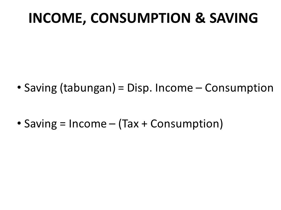 INCOME, CONSUMPTION & SAVING Saving (tabungan) = Disp. Income – Consumption Saving = Income – (Tax + Consumption)