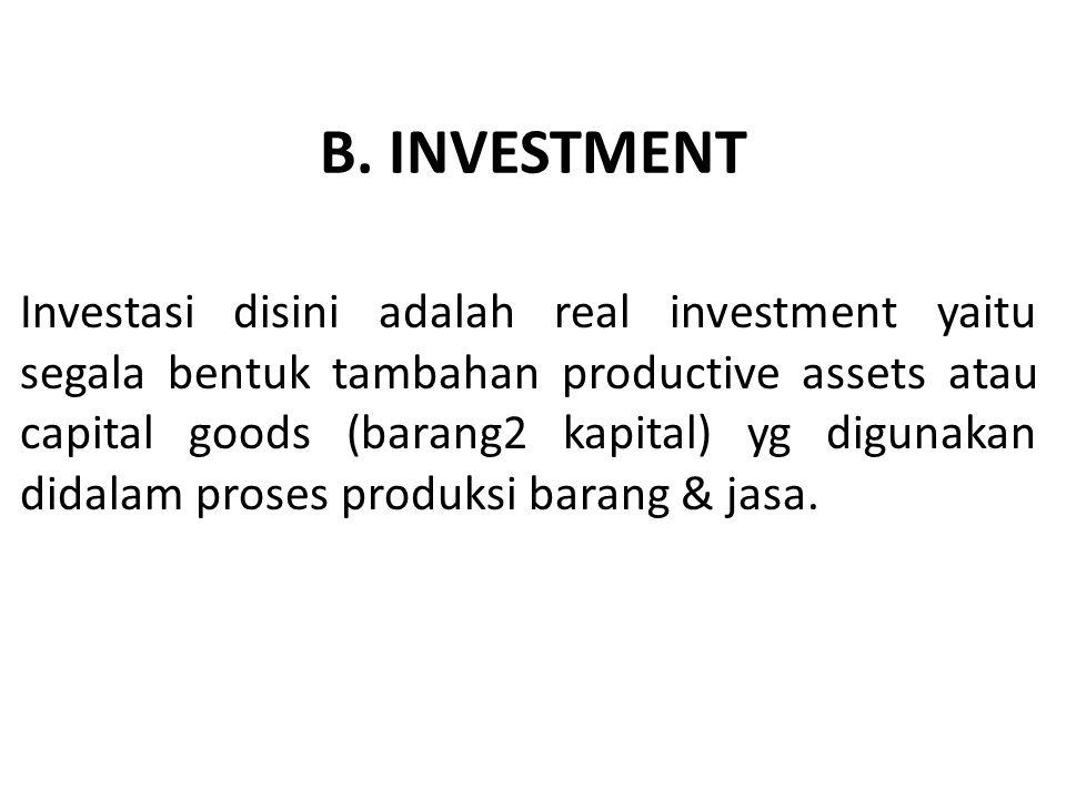 B. INVESTMENT Investasi disini adalah real investment yaitu segala bentuk tambahan productive assets atau capital goods (barang2 kapital) yg digunakan