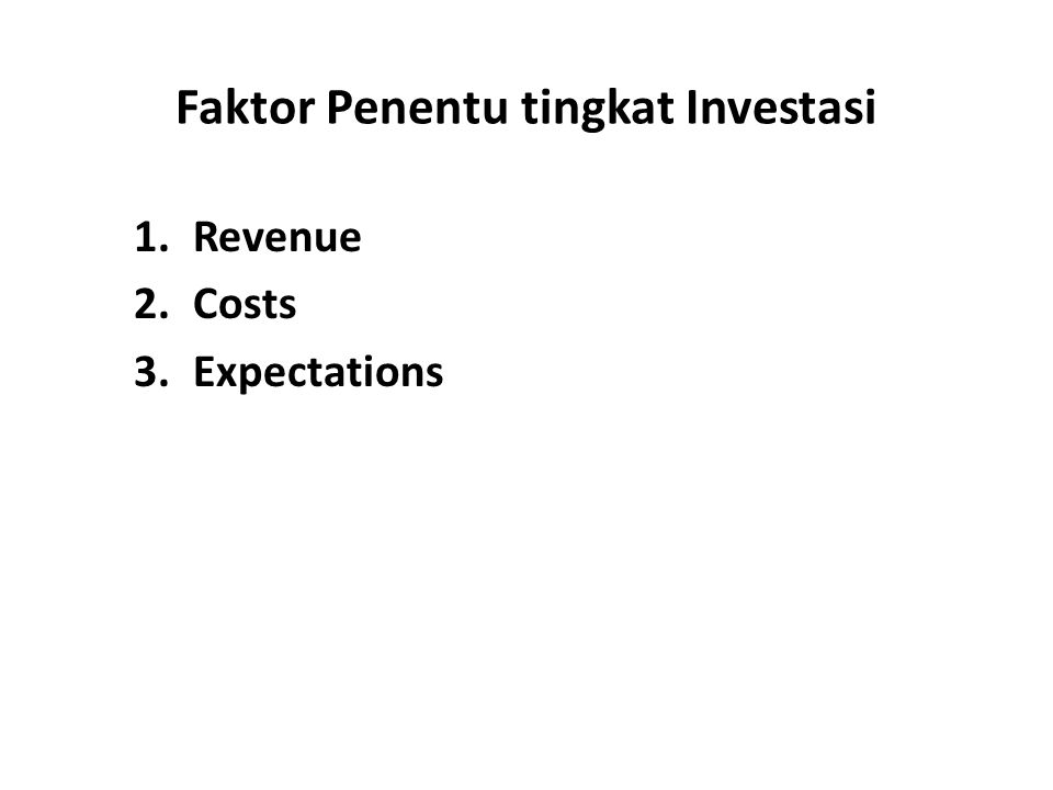 Faktor Penentu tingkat Investasi 1.Revenue 2.Costs 3.Expectations