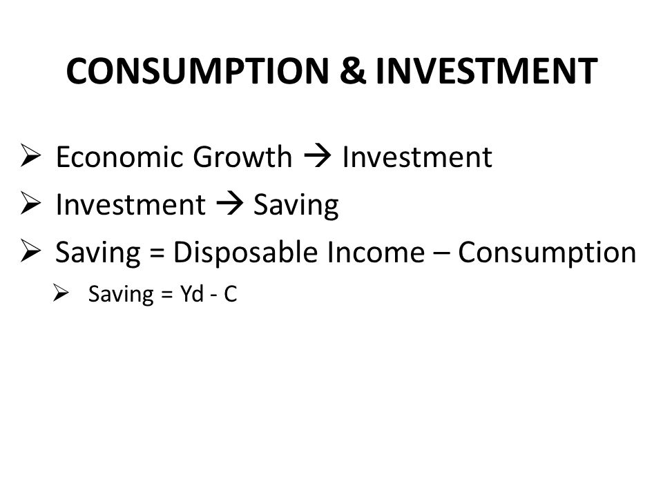 CONSUMPTION & INVESTMENT  Economic Growth  Investment  Investment  Saving  Saving = Disposable Income – Consumption  Saving = Yd - C