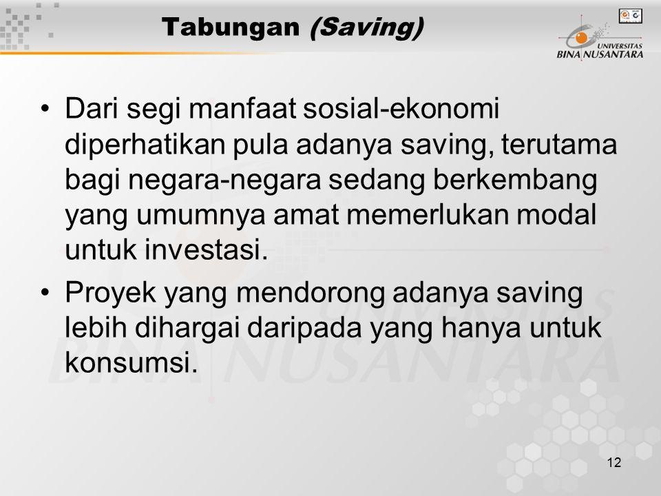 12 Tabungan (Saving) Dari segi manfaat sosial-ekonomi diperhatikan pula adanya saving, terutama bagi negara-negara sedang berkembang yang umumnya amat memerlukan modal untuk investasi.