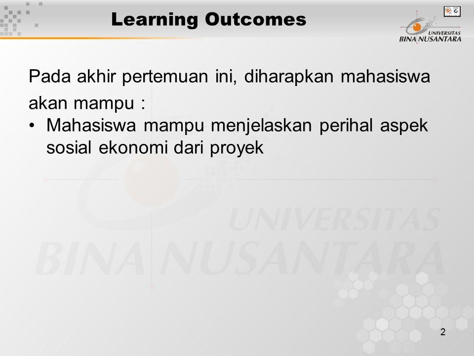2 Learning Outcomes Pada akhir pertemuan ini, diharapkan mahasiswa akan mampu : Mahasiswa mampu menjelaskan perihal aspek sosial ekonomi dari proyek