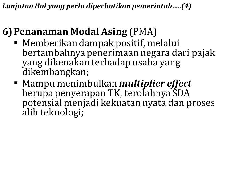 Lanjutan Hal yang perlu diperhatikan pemerintah…..(4) 6)Penanaman Modal Asing (PMA)  Memberikan dampak positif, melalui bertambahnya penerimaan negar