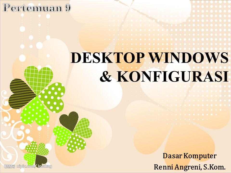 DESKTOP WINDOWS & KONFIGURASI Dasar Komputer Renni Angreni, S.Kom.