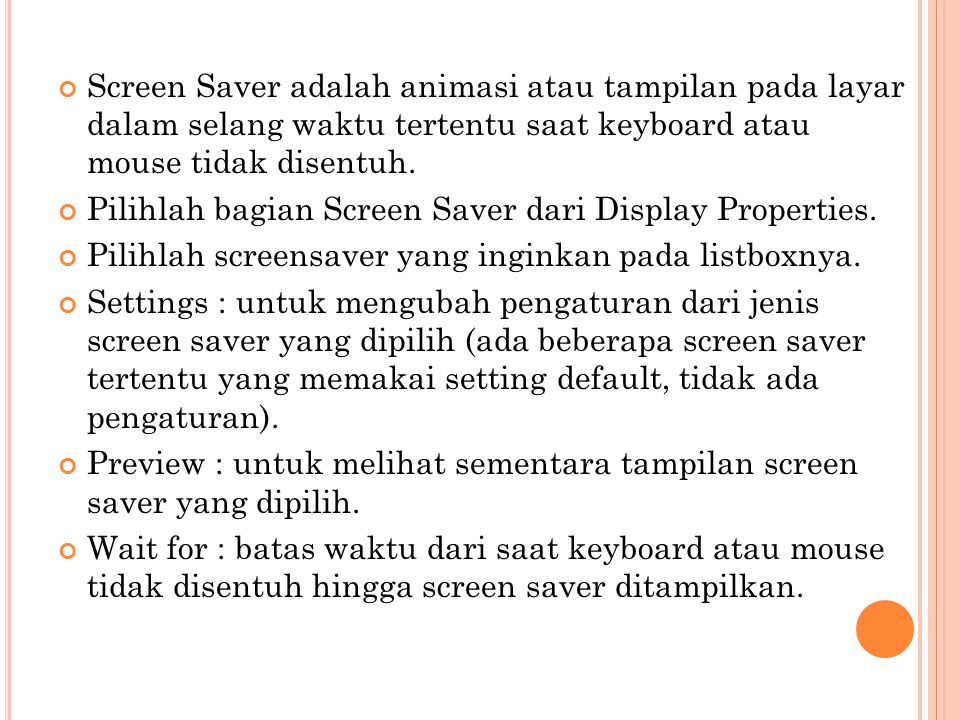 Screen Saver adalah animasi atau tampilan pada layar dalam selang waktu tertentu saat keyboard atau mouse tidak disentuh. Pilihlah bagian Screen Saver