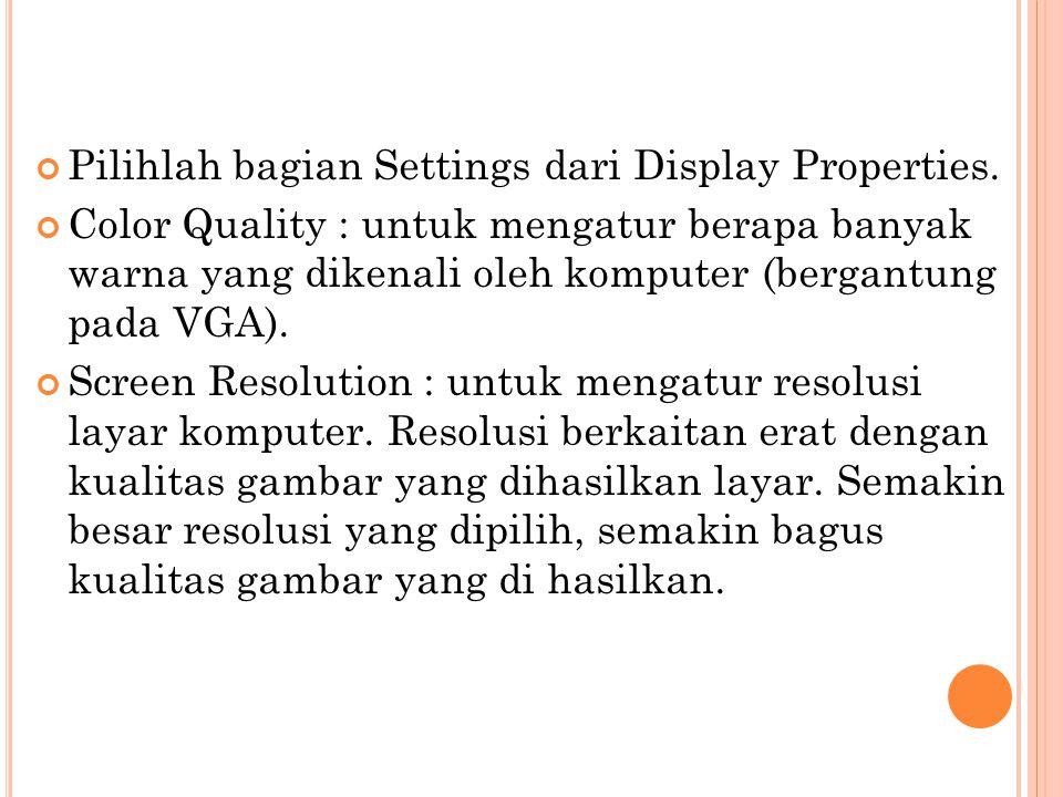 Pilihlah bagian Settings dari Display Properties. Color Quality : untuk mengatur berapa banyak warna yang dikenali oleh komputer (bergantung pada VGA)
