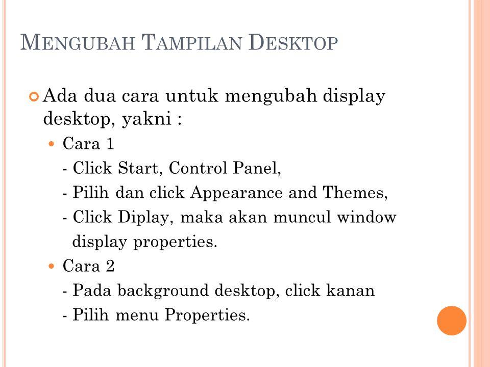 M ENGUBAH T AMPILAN D ESKTOP Ada dua cara untuk mengubah display desktop, yakni : Cara 1 - Click Start, Control Panel, - Pilih dan click Appearance an