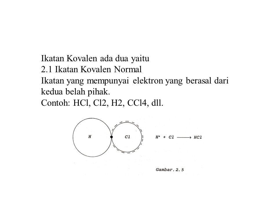 Ikatan Kovalen ada dua yaitu 2.1 Ikatan Kovalen Normal Ikatan yang mempunyai elektron yang berasal dari kedua belah pihak. Contoh: HCl, Cl2, H2, CCl4,