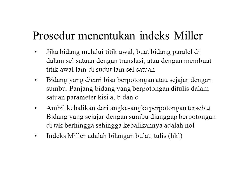 Prosedur menentukan indeks Miller Jika bidang melalui titik awal, buat bidang paralel di dalam sel satuan dengan translasi, atau dengan membuat titik