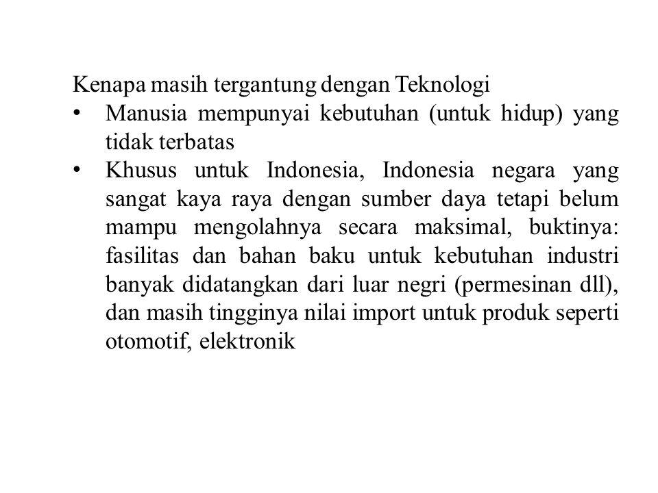 Kenapa masih tergantung dengan Teknologi Manusia mempunyai kebutuhan (untuk hidup) yang tidak terbatas Khusus untuk Indonesia, Indonesia negara yang s