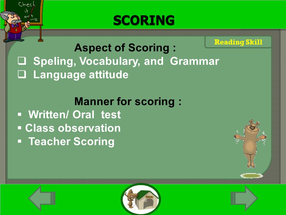 Maksimal Kata Aspect of Scoring :  Speling, Vocabulary, and Grammar  Language attitude Manner for scoring :  Written/ Oral test  Class observation  Teacher Scoring Reading Skill