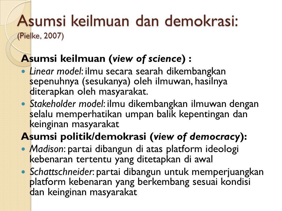 Asumsi keilmuan dan demokrasi: (Pielke, 2007) Asumsi keilmuan (view of science) : Linear model: ilmu secara searah dikembangkan sepenuhnya (sesukanya)