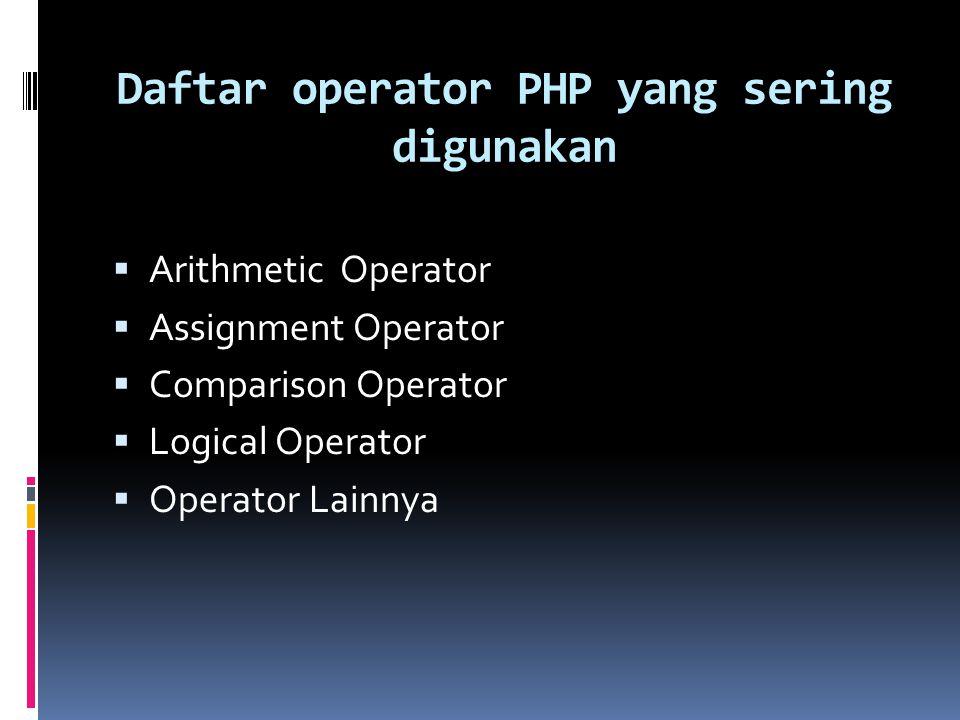 Daftar operator PHP yang sering digunakan  Arithmetic Operator  Assignment Operator  Comparison Operator  Logical Operator  Operator Lainnya
