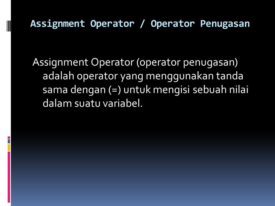 Assignment Operator / Operator Penugasan Assignment Operator (operator penugasan) adalah operator yang menggunakan tanda sama dengan (=) untuk mengisi