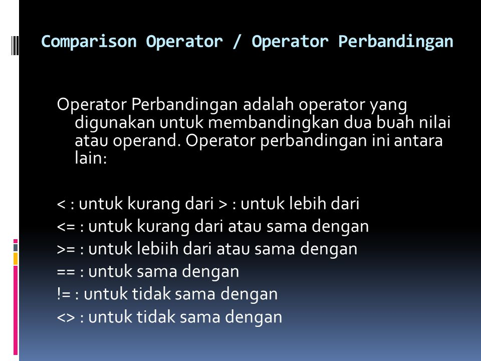 Comparison Operator / Operator Perbandingan Operator Perbandingan adalah operator yang digunakan untuk membandingkan dua buah nilai atau operand. Oper