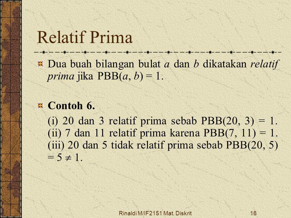 Rinaldi M/IF2151 Mat. Diskrit16 Relatif Prima Dua buah bilangan bulat a dan b dikatakan relatif prima jika PBB(a, b) = 1. Contoh 6. (i) 20 dan 3 relat