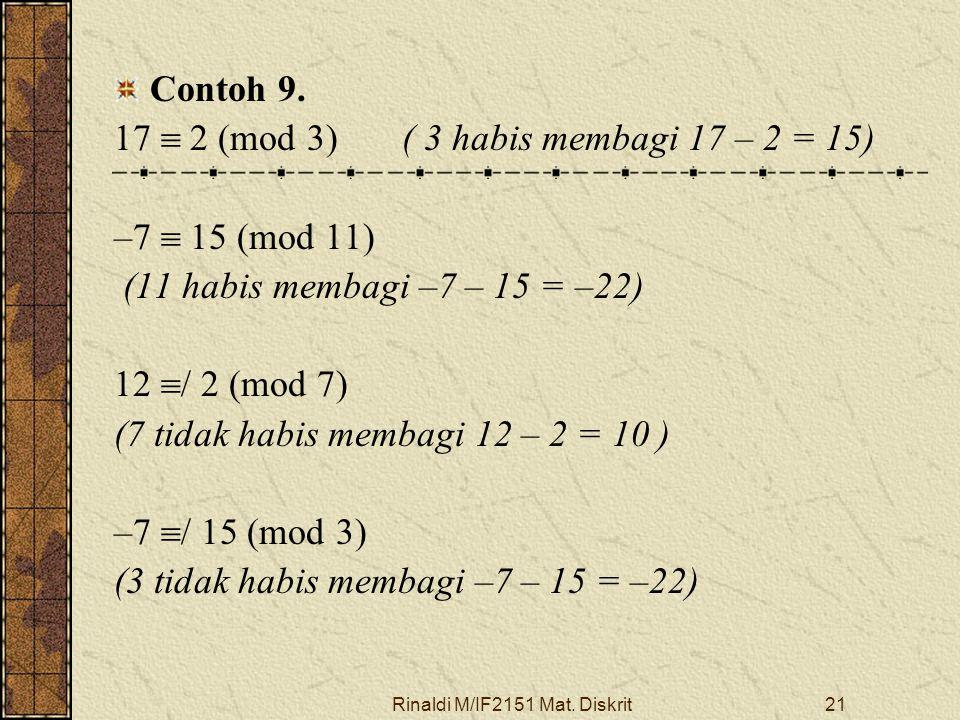 Rinaldi M/IF2151 Mat. Diskrit21 Contoh 9. 17  2 (mod 3)( 3 habis membagi 17 – 2 = 15) –7  15 (mod 11) (11 habis membagi –7 – 15 = –22) 12  / 2 (mod