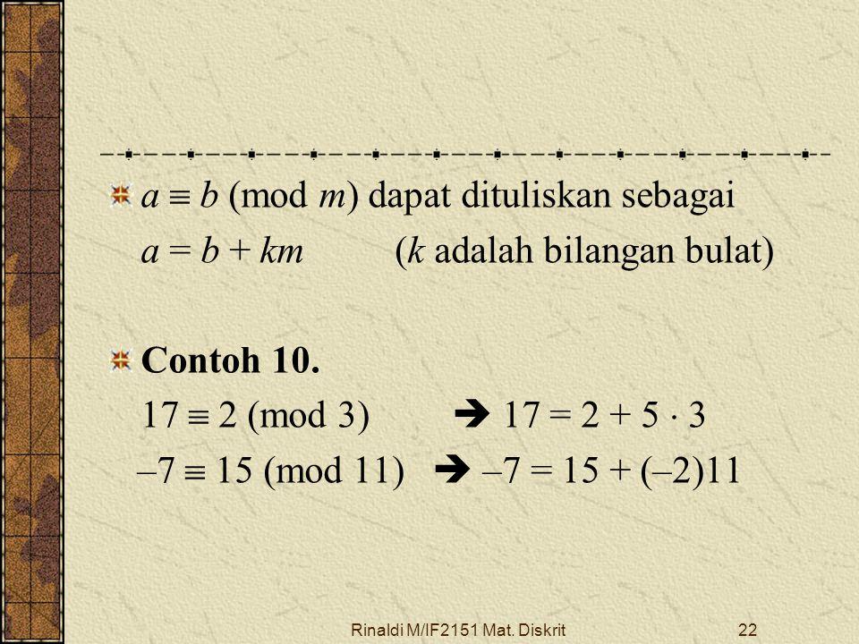 Rinaldi M/IF2151 Mat. Diskrit22 a  b (mod m) dapat dituliskan sebagai a = b + km (k adalah bilangan bulat) Contoh 10. 17  2 (mod 3)  17 = 2 + 5  3