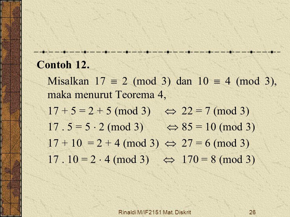 Rinaldi M/IF2151 Mat. Diskrit26 Contoh 12. Misalkan 17  2 (mod 3) dan 10  4 (mod 3), maka menurut Teorema 4, 17 + 5 = 2 + 5 (mod 3)  22 = 7 (mod 3)