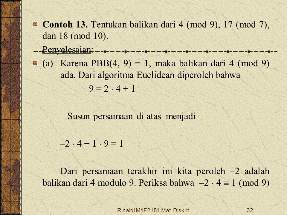 Rinaldi M/IF2151 Mat. Diskrit32 Contoh 13. Tentukan balikan dari 4 (mod 9), 17 (mod 7), dan 18 (mod 10). Penyelesaian: (a) Karena PBB(4, 9) = 1, maka