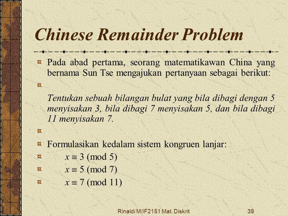 Rinaldi M/IF2151 Mat. Diskrit39 Chinese Remainder Problem Pada abad pertama, seorang matematikawan China yang bernama Sun Tse mengajukan pertanyaan se