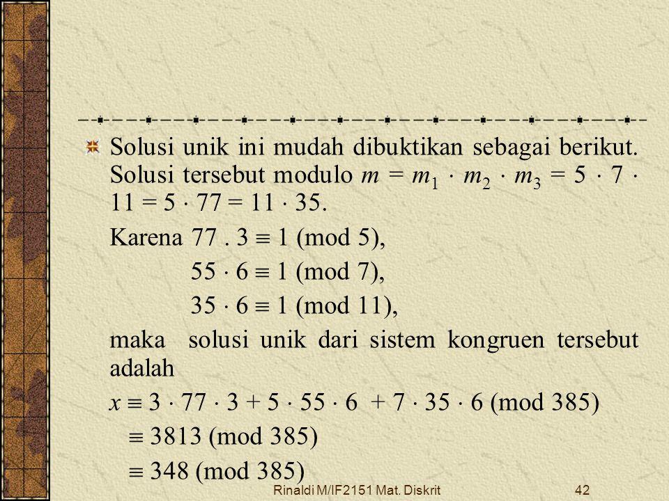 Rinaldi M/IF2151 Mat. Diskrit42 Solusi unik ini mudah dibuktikan sebagai berikut. Solusi tersebut modulo m = m 1  m 2  m 3 = 5  7  11 = 5  77 = 1