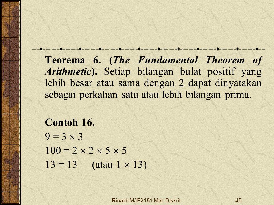 Rinaldi M/IF2151 Mat. Diskrit45 Teorema 6. (The Fundamental Theorem of Arithmetic). Setiap bilangan bulat positif yang lebih besar atau sama dengan 2