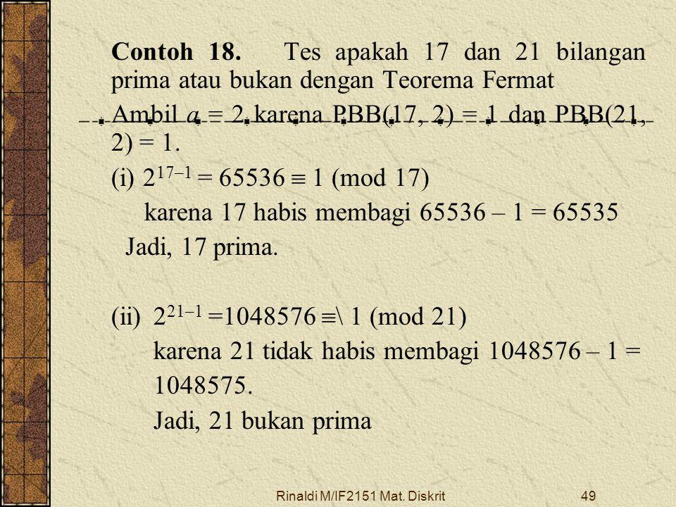 Rinaldi M/IF2151 Mat. Diskrit49 Contoh 18. Tes apakah 17 dan 21 bilangan prima atau bukan dengan Teorema Fermat Ambil a = 2 karena PBB(17, 2) = 1 dan