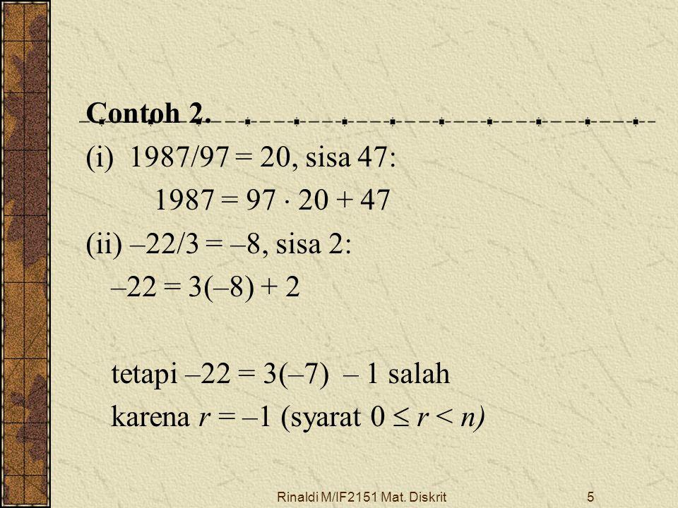 Rinaldi M/IF2151 Mat. Diskrit5 Contoh 2. (i) 1987/97 = 20, sisa 47: 1987 = 97  20 + 47 (ii) –22/3 = –8, sisa 2: –22 = 3(–8) + 2 tetapi –22 = 3(–7) –