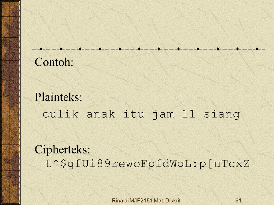 Rinaldi M/IF2151 Mat. Diskrit61 Contoh: Plainteks: culik anak itu jam 11 siang Cipherteks: t^$gfUi89rewoFpfdWqL:p[uTcxZ