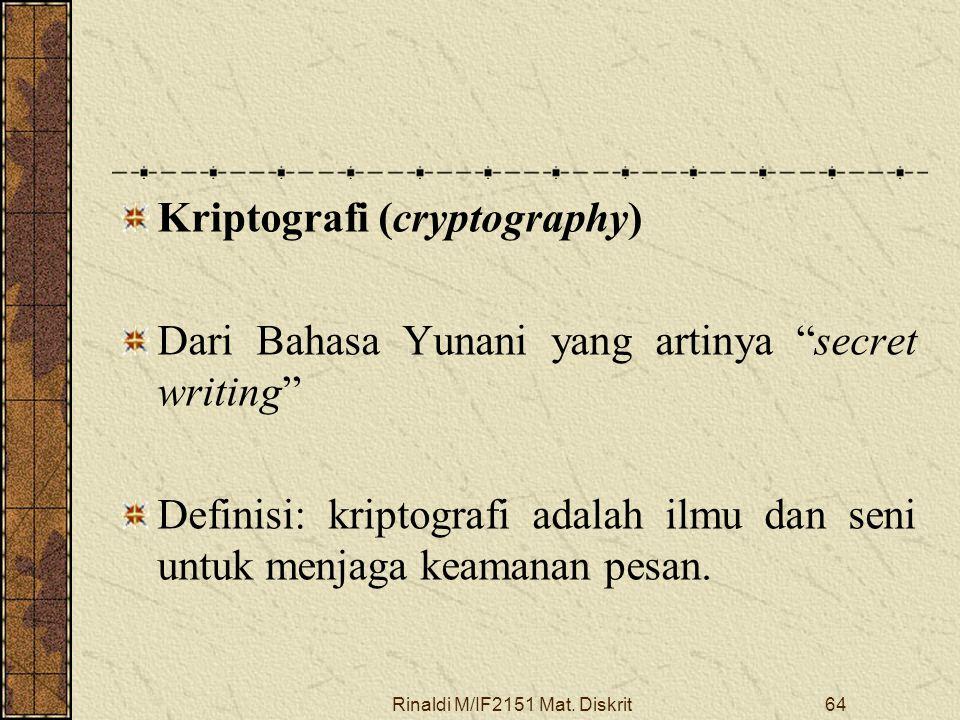 "Rinaldi M/IF2151 Mat. Diskrit64 Kriptografi (cryptography) Dari Bahasa Yunani yang artinya ""secret writing"" Definisi: kriptografi adalah ilmu dan seni"