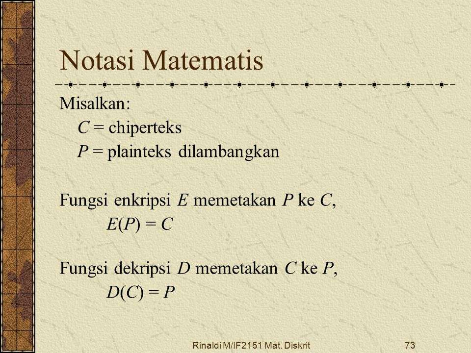 Rinaldi M/IF2151 Mat. Diskrit73 Notasi Matematis Misalkan: C = chiperteks P = plainteks dilambangkan Fungsi enkripsi E memetakan P ke C, E(P) = C Fung